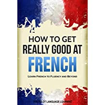 French: How to Get Really Good at French: Learn French to Fluency and Beyond (English Edition)