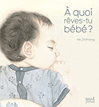 À quoi rêves-tu bébé ? par Zhihong He