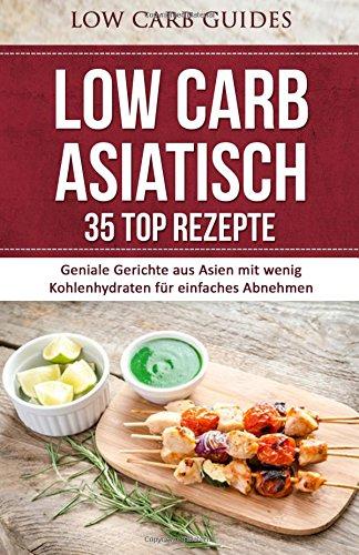 Low Carb ASIATISCH: 35 TOP Rezepte: Geniale Gerichte aus Asien mit wenig Kohlenhydraten für einfaches Abnehmen (Abnehmen, Low Carb, Kohlenhydrate, ... Schlank, bergewicht, gesunde Ernhrung) (Asiatische Top)