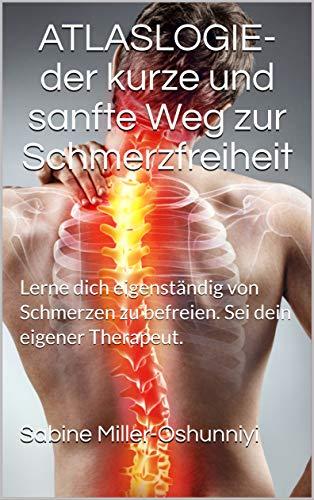 ATLASLOGIE- der kurze und sanfte Weg zur Schmerzfreiheit: Lerne dich eigenständig von Schmerzen zu befreien. Sei dein eigener Therapeut.