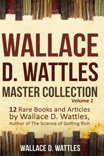 Wallace D. Wattles Master Collection, Volume 2: 12 Rare Books and Articles by Wallace D. Wattles, Author of The Science of Getting Rich Wallace Master