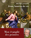 Jésus, lumière de la vie : Mon évangile des peintres