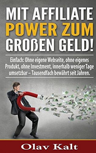 Mit Affiliate-Power zum grossen Geld!: Einfach: Ohne eigene Webseite, ohne eigenes Produkt, ohne Investment, innerhalb weniger Tage umsetzbar - Tausendfach  bewährt seit Jahren.