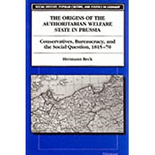 The Origins of the Authoritarian Welfare State in Prussia: Conservatives, Bureaucracy and the Social Question, 1815-70 (Social History, Popular Culture and Politics in Germany) by Hermann Beck (1997-11-30)