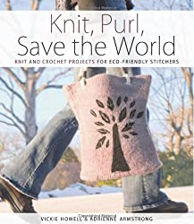 Knit, Purl, Save the World: Fabulous Knit and Crochet Projects for Eco-Friendly Stitchers