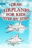 Draw Airplanes for Kids Step by Step: How to Draw Jets, Aircrafts, Military Helicopters, Marine Helicopters for Kids & Beginners: Volume 1 (Drawing Airplanes Book)