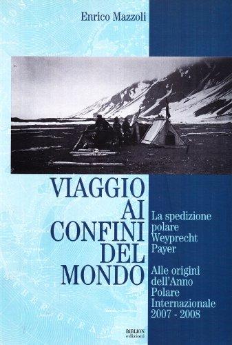 Viaggio ai confini del mondo. La spedizione polare Weyprecht-Payer. Alle origini dell'anno polare internazionale 2007-2008