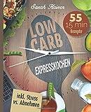 Low Carb Expresskochen: Das Kochbuch für Beschäftigte und Faule - 55 leckere 15 Minuten-Rezepte und wertvolle Tipps zum Zeit sparen (inkl. Bonus: Stress vs. Abnehmen)