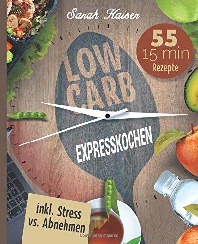 low-carb-expresskochen-das-kochbuch-fur-beschaftigte-und-faule-55-leckere-15-minuten-rezepte-und-wer