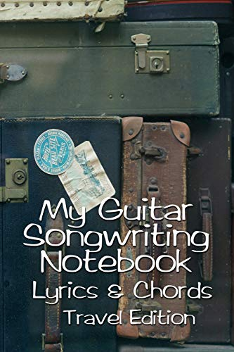 My Guitar Songwriting Notebook Lyrics & Chords Travel Edition: Create songs using your guitar | Play by ear | No music reading