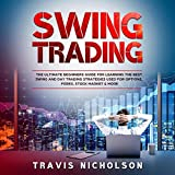 Swing Trading: The Ultimate Beginners Guide for Learning the Best Swing and Day Trading Strategies Used for Options, Forex, Stock Market & More