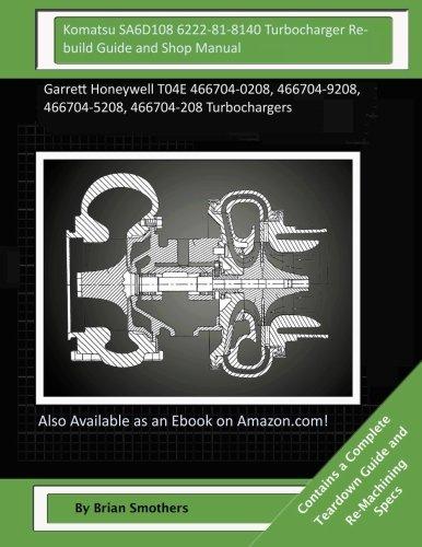 Komatsu SA6D108 6222-81-8140 Turbocharger Rebuild Guide and Shop Manual: Garrett Honeywell T04E 466704-0208, 466704-9208, 466704-5208, 466704-208 Turbochargers