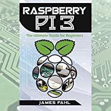 Raspberry Pi: The Ultimate Step-by-Step Guide to Take You from Beginner to Expert