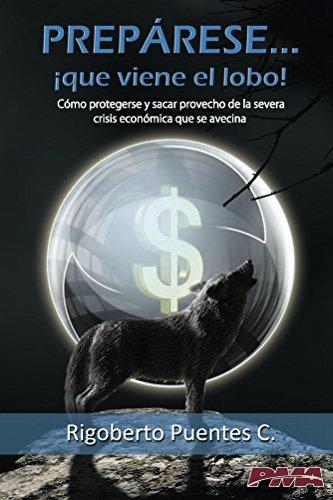 Prepárese... Que viene el lobo!: Cómo protegerse y sacar provecho de la severa crisis económica que se avecina por Rigoberto Puentes