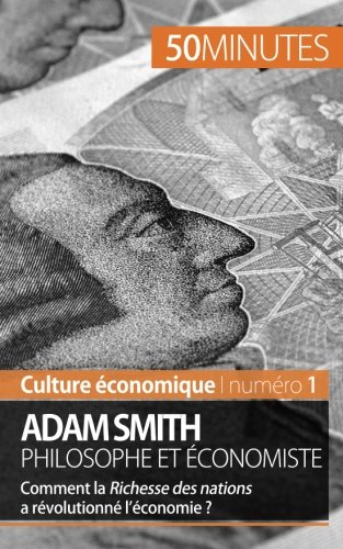 Adam Smith philosophe et conomiste: Comment la Richesse des nations a rvolutionn l'conomie?