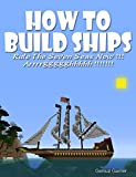 HOW TO BUILD SHIPS: Rule The Seven Seas Now !!! Arrrrggggghhhhh !!!!!!! (with step-by-step instructions)
