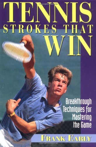 Tennis Strokes That Win: Breakthrough Techniques for Mastering the Game por Frank Early