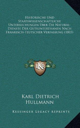 Historische Und Staatswissenschaftliche Untersuchungen Uber Die Natural-Dienste Der Gutsunterthanen Nach Frankisch-Teutscher Verfassung (1803)