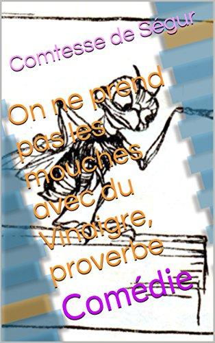 On ne prend pas les mouches avec du Vinaigre, proverbe: Comédie par Comtesse de Ségur