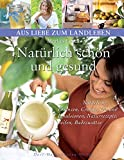 Natürlich schön und gesund. Natürliche Essenzen, Cremes, Öle und Emulsionen, Naturrezepte, Seifen, Badezusätze (Aus Liebe zum Landleben)