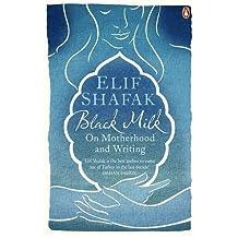 Black Milk: On Motherhood and Writing by Elif Shafak (2013-08-01)