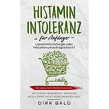 Histamin-Intoleranz für Anfänger: Lebensmittelallergie oder Histaminunverträglichkeit? inkl. Lebensmittel-/Medikamentenlisten. Ketogene Ernährung – Wenn ... nicht verschwinden will (German Edition)