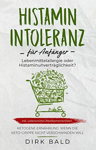 Histamin-Intoleranz für Anfänger: Lebensmittelallergie oder Histaminunverträglichkeit? inkl. Lebensmittel-/Medikamentenlisten. Ketogene Ernährung - Wenn die Keto-Grippe nicht verschwinden will