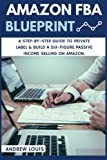 Amazon FBA: Amazon FBA Blueprint: A Step-By-Step Guide to Private Label & Build a Six-Figure Passive Income Selling on Amazon