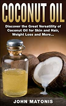 Coconut Oil: Discover the Great Versatility of Coconut Oil for Skin and Hair, Weight Loss and More... (Healthy and Fit Book 6) (English Edition) par [Matonis, John]
