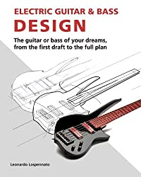 Electric Guitar and Bass Design: The guitar or bass of your dreams, from the first draft to the complete plan by Leonardo Lospennato (2010-10-11)
