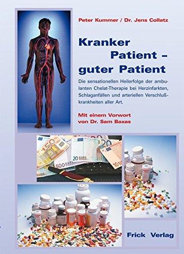 Kranker Patient - guter Patient: Die sensationellen Heilerfolge der ambulanten Chelat-Therapie bei Herzinfarkten, Schlaganfällen und arteriellen Verschlusskrankheiten