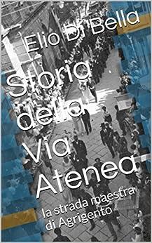 Storia della Via Atenea: la strada maestra di Agrigento (Storia di Agrigento Vol. 3) (Italian Edition) by [Di Bella, Elio]