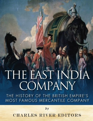 The East India Company: The History of the British Empire's Most Famous Mercantile Company por Charles River Editors