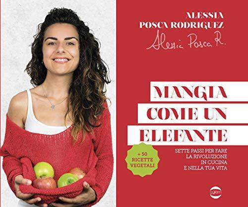 Mangia come un elefante. Sette passi per fare la rivoluzione in cucina e nella tua vita di Alessia Posca Rodriguez