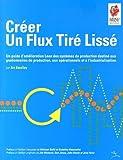 Créer un flux tiré lissé - Un guide d'amélioration Lean des systèmes de production destiné aux gestionnaires de production, aux opérationnels et à l'industrialisation