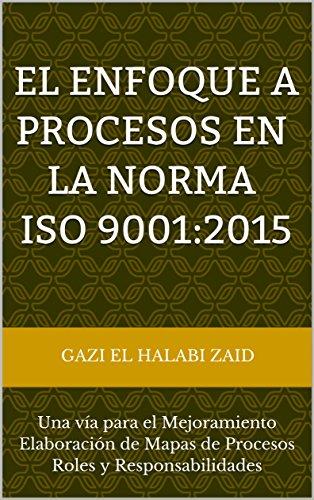 El Enfoque a Procesos en la Norma ISO 9001:2015: Una vía para el Mejoramiento Elaboración de Mapas de Procesos Roles y Responsabilidades por Gazi El Halabi Zaid