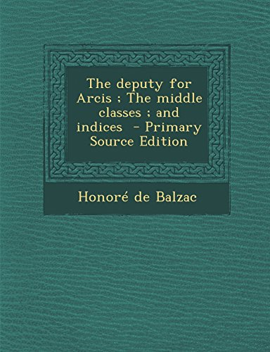 The deputy for Arcis ; The middle classes ; and indices - Primary Source Edition by Honoré de Balzac
