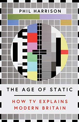 The Age of Static: How TV Explains Modern Britian (English Edition)