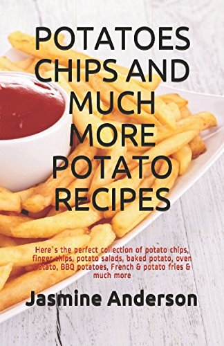 POTATOES CHIPS AND MUCH MORE POTATO RECIPES: Here`s the perfect collection of potato chips, finger chips, potato salads, baked potato, oven potato, BBQ potatoes, French & potato fries & much more