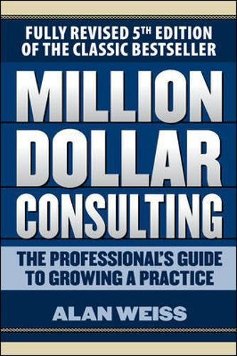 Million Dollar Consulting: The Professional's Guide to Growing a Practice, Fifth Edition por Alan Weiss