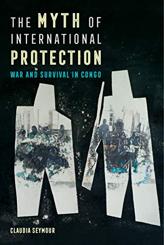 The Myth of International Protection: War and Survival in Congo (California Series in Public Anthropology Book 43) (English Edition)