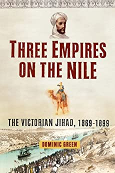 Three Empires on the Nile: The Victorian Jihad, 1869-1899 (English Edition) par [Green, Dominic]