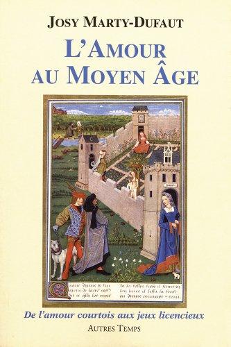 L'amour au Moyen Age : De l'amour courtois aux jeux licencieux par Josy Marty-Dufaut