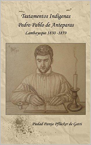 Descargar Libro Testamentos Indígenas  Pedro Pablo Anteparas Lambayeque 1830-1859 de Piedad Pareja Pflücker de Gatti