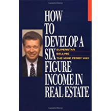 How to Develop a Six Figure Income in Real Estate: Superstar Selling the Mike Ferry Way
