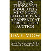 The Ten Things You Absolutely Must Know Before Buying a Property at Foreclosure Auction: So You Can Avoid Losing Ten$ of Thou$and$ of Dollar$ Like I Did!! (English Edition)