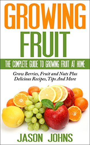 Fruit Growing - The Complete Guide To Growing Fruit At Home: Everything From Apricots To Medlars To Walnuts Explained In Depth (Inspiring Gardening Ideas Book 2)