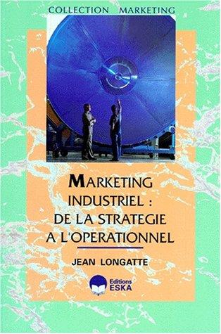 Marketing industriel : de la stratégie à l'opérationnel par J Longatte