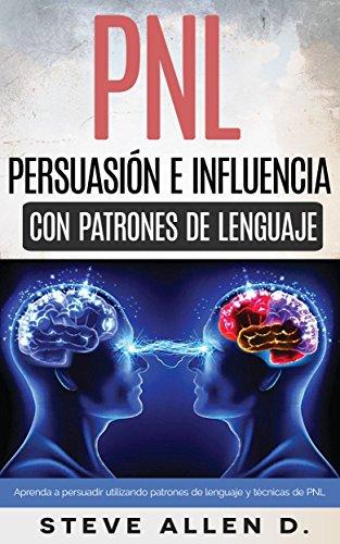 Técnicas prohibidas de Persuasión, manipulación e influencia usando patrones de lenguaje y técnicas de PNL: Cómo persuadir, influenciar y manipular usando patrones de lenguaje y técnicas de PNL. por Steve Allen