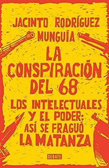 La conspiración del 68: Los intelectuales y el poder: así se fraguó la matanza de [Rodríguez Munguía, Jacinto]